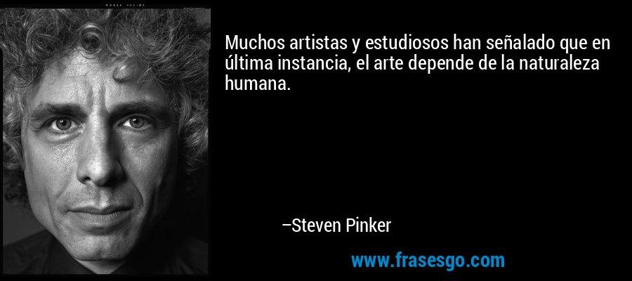 Muchos artistas y estudiosos han señalado que en última instancia, el arte depende de la naturaleza humana. – Steven Pinker