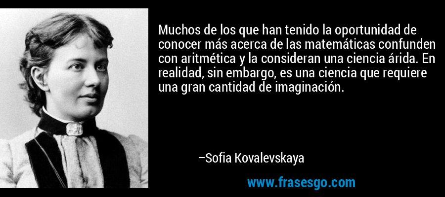 Muchos de los que han tenido la oportunidad de conocer más acerca de las matemáticas confunden con aritmética y la consideran una ciencia árida. En realidad, sin embargo, es una ciencia que requiere una gran cantidad de imaginación. – Sofia Kovalevskaya