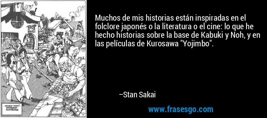 Muchos de mis historias están inspiradas en el folclore japonés o la literatura o el cine: lo que he hecho historias sobre la base de Kabuki y Noh, y en las películas de Kurosawa