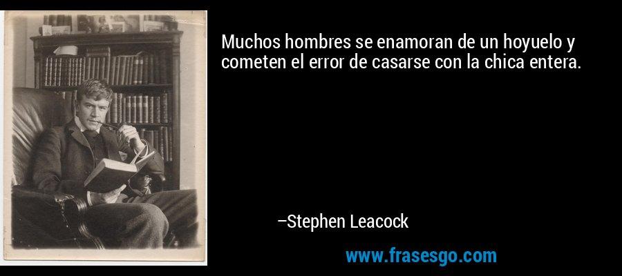 Muchos hombres se enamoran de un hoyuelo y cometen el error de casarse con la chica entera. – Stephen Leacock