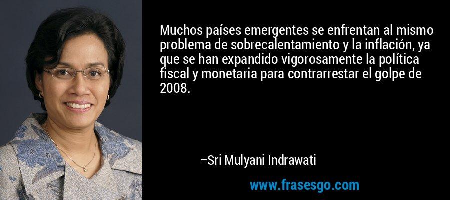 Muchos países emergentes se enfrentan al mismo problema de sobrecalentamiento y la inflación, ya que se han expandido vigorosamente la política fiscal y monetaria para contrarrestar el golpe de 2008. – Sri Mulyani Indrawati