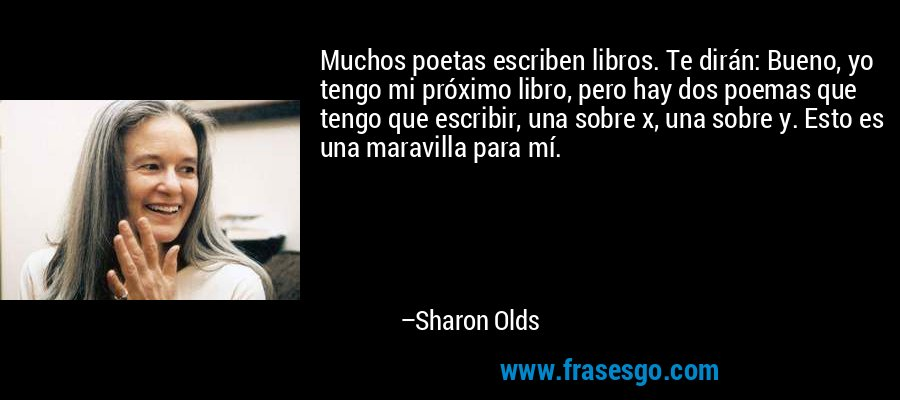 Muchos poetas escriben libros. Te dirán: Bueno, yo tengo mi próximo libro, pero hay dos poemas que tengo que escribir, una sobre x, una sobre y. Esto es una maravilla para mí. – Sharon Olds
