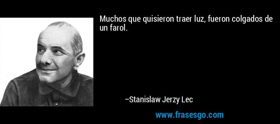Muchos que quisieron traer luz, fueron colgados de un farol. – Stanislaw Jerzy Lec