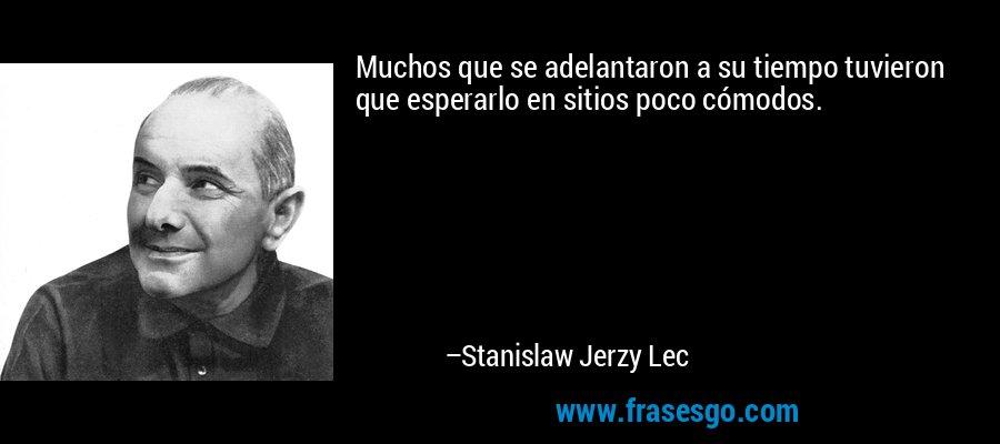 Muchos que se adelantaron a su tiempo tuvieron que esperarlo en sitios poco cómodos. – Stanislaw Jerzy Lec