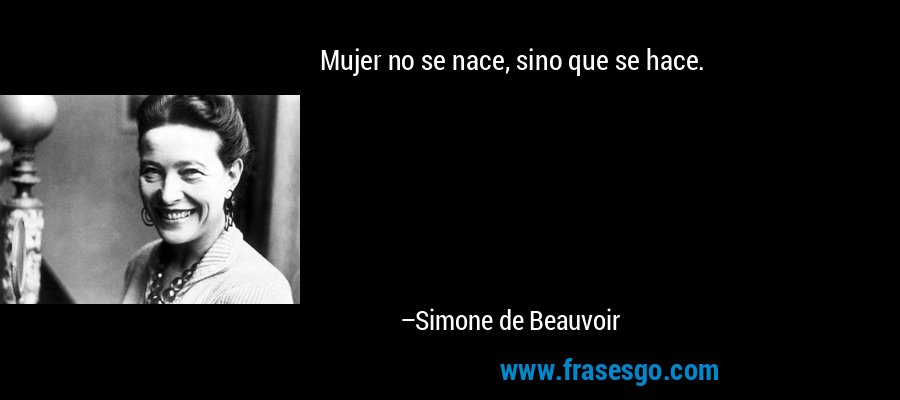 Mujer no se nace, sino que se hace. – Simone de Beauvoir