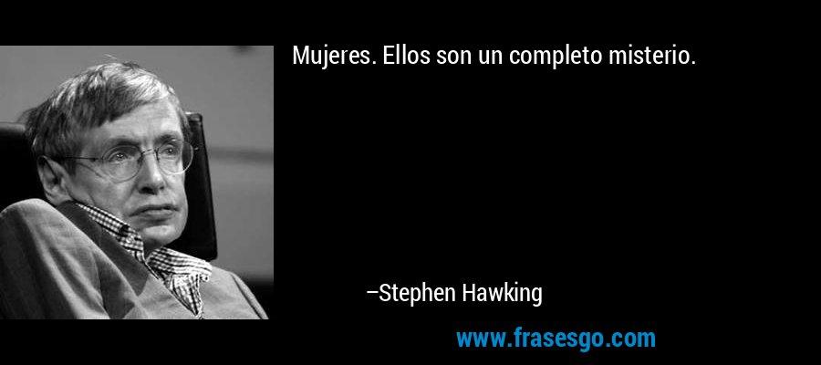 Mujeres. Ellos son un completo misterio. – Stephen Hawking
