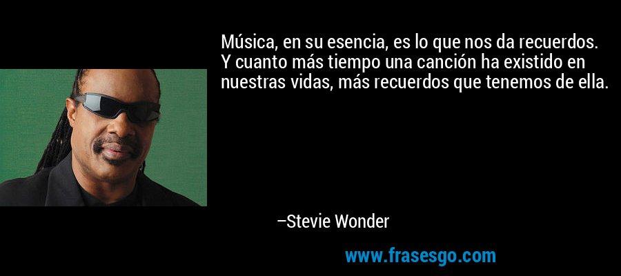 Música, en su esencia, es lo que nos da recuerdos. Y cuanto más tiempo una canción ha existido en nuestras vidas, más recuerdos que tenemos de ella. – Stevie Wonder