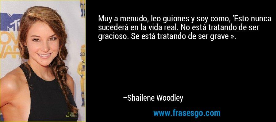 Muy a menudo, leo guiones y soy como, 'Esto nunca sucederá en la vida real. No está tratando de ser gracioso. Se está tratando de ser grave ». – Shailene Woodley