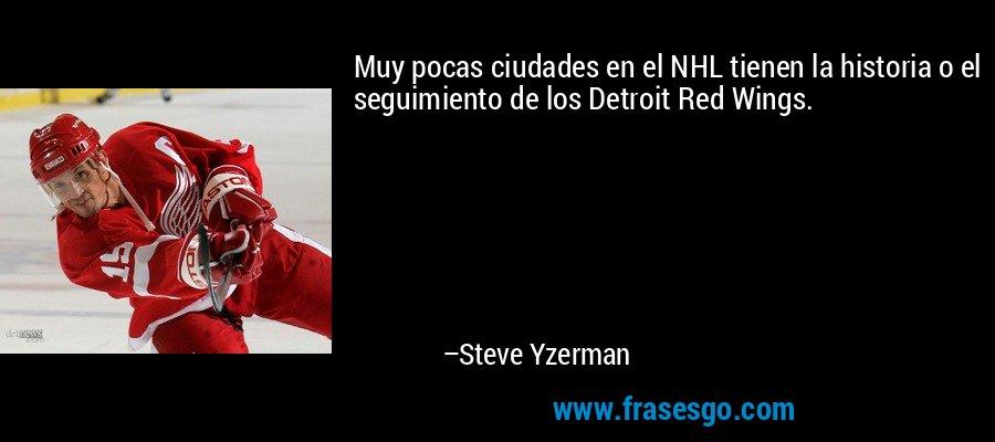 Muy pocas ciudades en el NHL tienen la historia o el seguimiento de los Detroit Red Wings. – Steve Yzerman