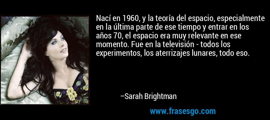 Nací en 1960, y la teoría del espacio, especialmente en la última parte de ese tiempo y entrar en los años 70, el espacio era muy relevante en ese momento. Fue en la televisión - todos los experimentos, los aterrizajes lunares, todo eso. – Sarah Brightman