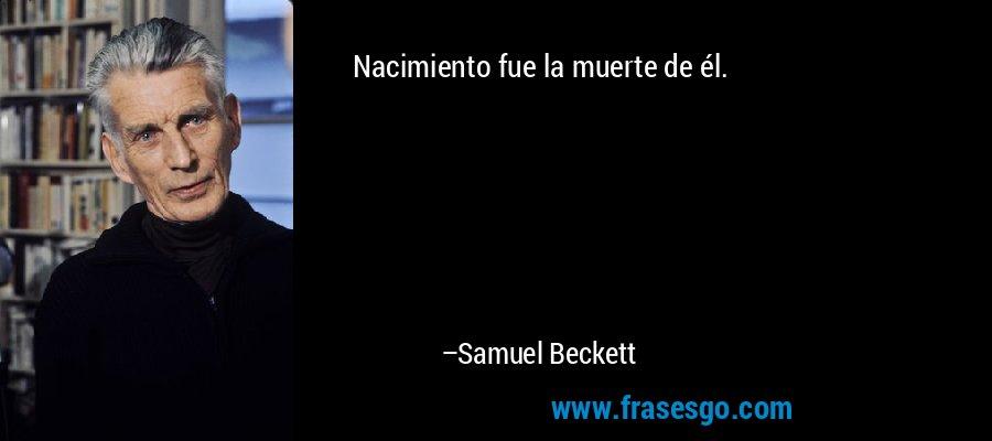 Nacimiento fue la muerte de él. – Samuel Beckett