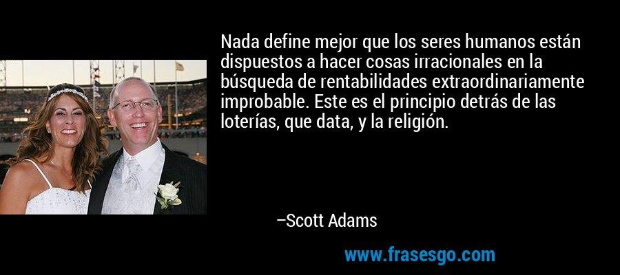 Nada define mejor que los seres humanos están dispuestos a hacer cosas irracionales en la búsqueda de rentabilidades extraordinariamente improbable. Este es el principio detrás de las loterías, que data, y la religión. – Scott Adams