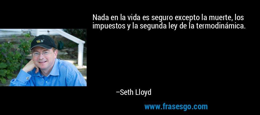 Nada en la vida es seguro excepto la muerte, los impuestos y la segunda ley de la termodinámica. – Seth Lloyd