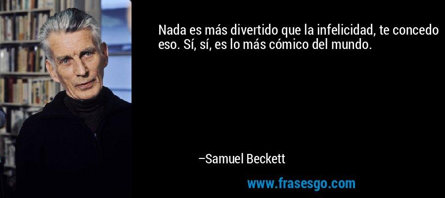 Nada es más divertido que la infelicidad, te concedo eso. Sí, sí, es lo más cómico del mundo. – Samuel Beckett