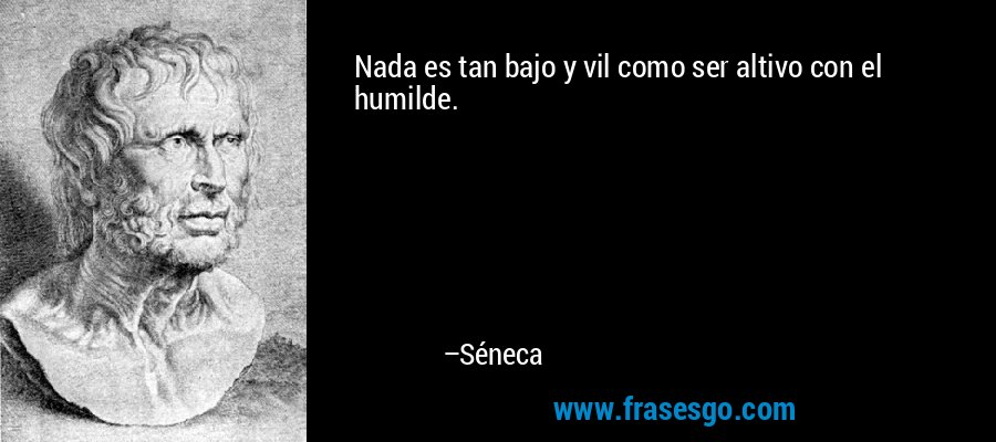 Nada es tan bajo y vil como ser altivo con el humilde. – Séneca