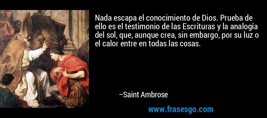 Nada escapa el conocimiento de Dios. Prueba de ello es el testimonio de las Escrituras y la analogía del sol, que, aunque crea, sin embargo, por su luz o el calor entre en todas las cosas. – Saint Ambrose