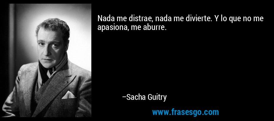 Nada me distrae, nada me divierte. Y lo que no me apasiona, me aburre. – Sacha Guitry