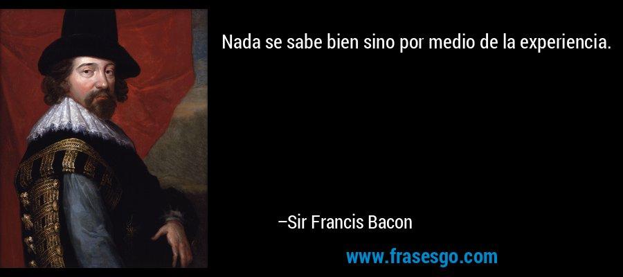 Nada se sabe bien sino por medio de la experiencia. – Sir Francis Bacon