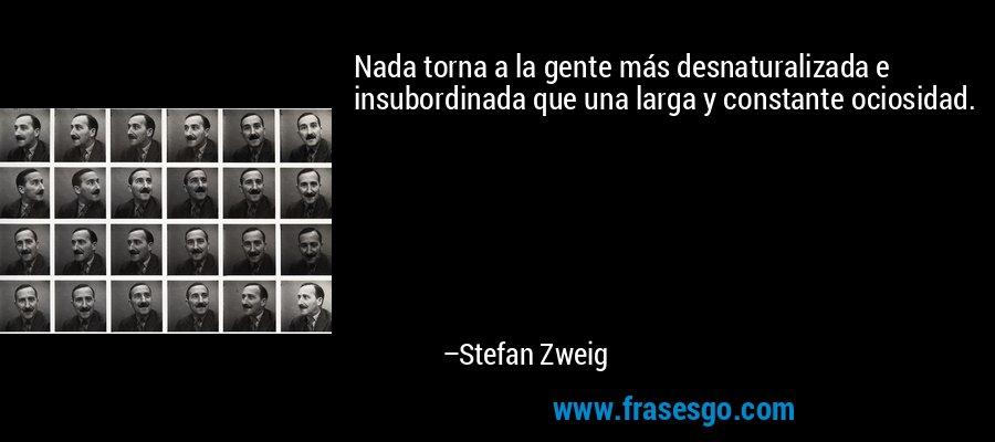 Nada torna a la gente más desnaturalizada e insubordinada que una larga y constante ociosidad. – Stefan Zweig