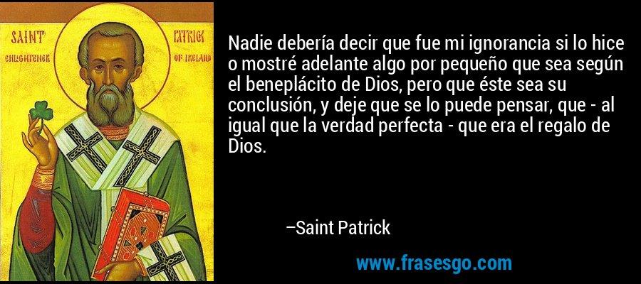 Nadie debería decir que fue mi ignorancia si lo hice o mostré adelante algo por pequeño que sea según el beneplácito de Dios, pero que éste sea su conclusión, y deje que se lo puede pensar, que - al igual que la verdad perfecta - que era el regalo de Dios. – Saint Patrick