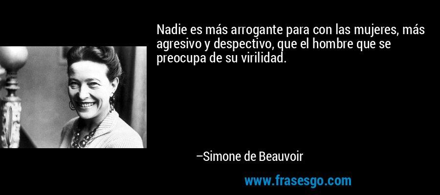 Nadie es más arrogante para con las mujeres, más agresivo y despectivo, que el hombre que se preocupa de su virilidad. – Simone de Beauvoir