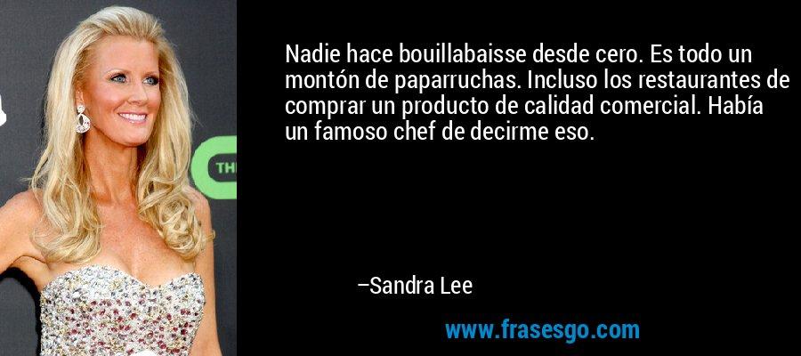 Nadie hace bouillabaisse desde cero. Es todo un montón de paparruchas. Incluso los restaurantes de comprar un producto de calidad comercial. Había un famoso chef de decirme eso. – Sandra Lee