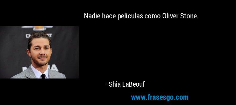 Nadie hace películas como Oliver Stone. – Shia LaBeouf