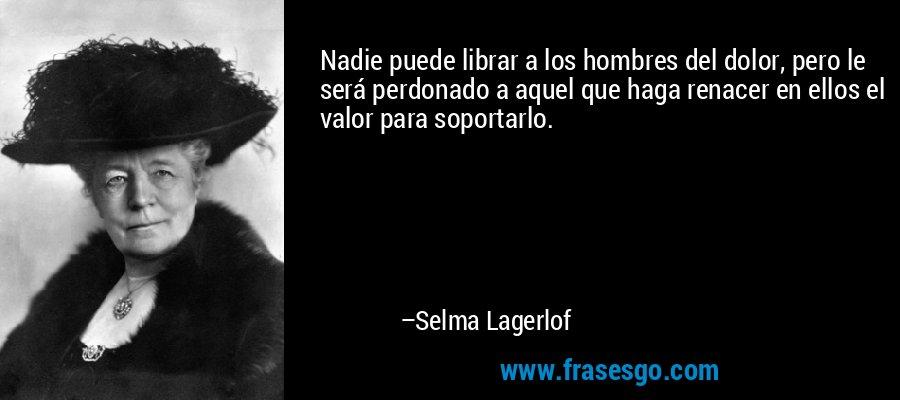Nadie puede librar a los hombres del dolor, pero le será perdonado a aquel que haga renacer en ellos el valor para soportarlo. – Selma Lagerlof