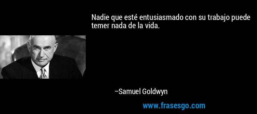 Nadie que esté entusiasmado con su trabajo puede temer nada de la vida. – Samuel Goldwyn