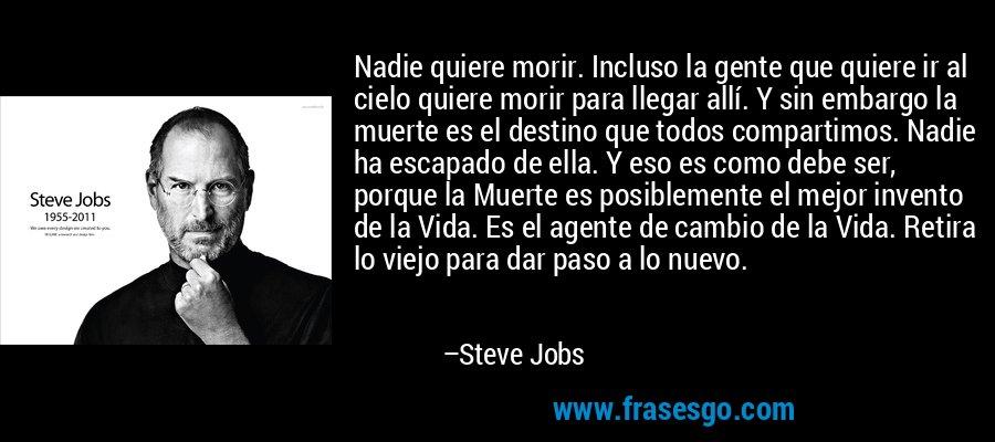 Nadie quiere morir. Incluso la gente que quiere ir al cielo quiere morir para llegar allí. Y sin embargo la muerte es el destino que todos compartimos. Nadie ha escapado de ella. Y eso es como debe ser, porque la Muerte es posiblemente el mejor invento de la Vida. Es el agente de cambio de la Vida. Retira lo viejo para dar paso a lo nuevo. – Steve Jobs