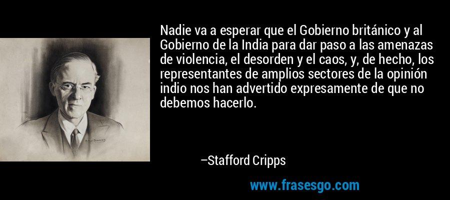 Nadie va a esperar que el Gobierno británico y al Gobierno de la India para dar paso a las amenazas de violencia, el desorden y el caos, y, de hecho, los representantes de amplios sectores de la opinión indio nos han advertido expresamente de que no debemos hacerlo. – Stafford Cripps