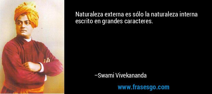 Naturaleza externa es sólo la naturaleza interna escrito en grandes caracteres. – Swami Vivekananda