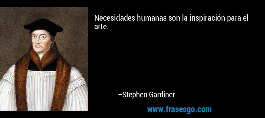 Necesidades humanas son la inspiración para el arte. – Stephen Gardiner