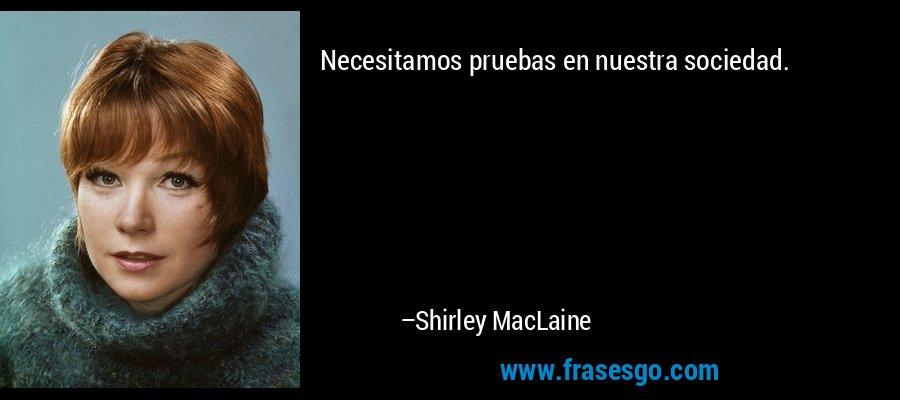 Necesitamos pruebas en nuestra sociedad. – Shirley MacLaine