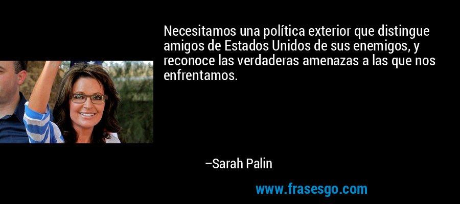 Necesitamos una política exterior que distingue amigos de Estados Unidos de sus enemigos, y reconoce las verdaderas amenazas a las que nos enfrentamos. – Sarah Palin