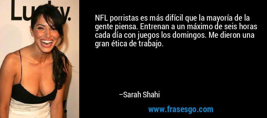 NFL porristas es más difícil que la mayoría de la gente piensa. Entrenan a un máximo de seis horas cada día con juegos los domingos. Me dieron una gran ética de trabajo. – Sarah Shahi