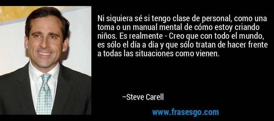 Ni siquiera sé si tengo clase de personal, como una toma o un manual mental de cómo estoy criando niños. Es realmente - Creo que con todo el mundo, es sólo el día a día y que sólo tratan de hacer frente a todas las situaciones como vienen. – Steve Carell