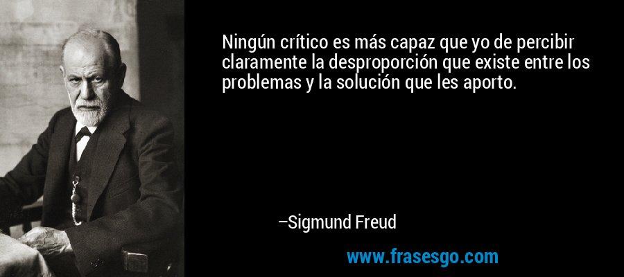 Ningún crítico es más capaz que yo de percibir claramente la desproporción que existe entre los problemas y la solución que les aporto. – Sigmund Freud