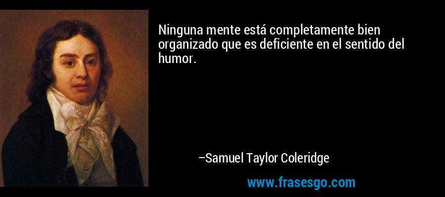 Ninguna mente está completamente bien organizado que es deficiente en el sentido del humor. – Samuel Taylor Coleridge