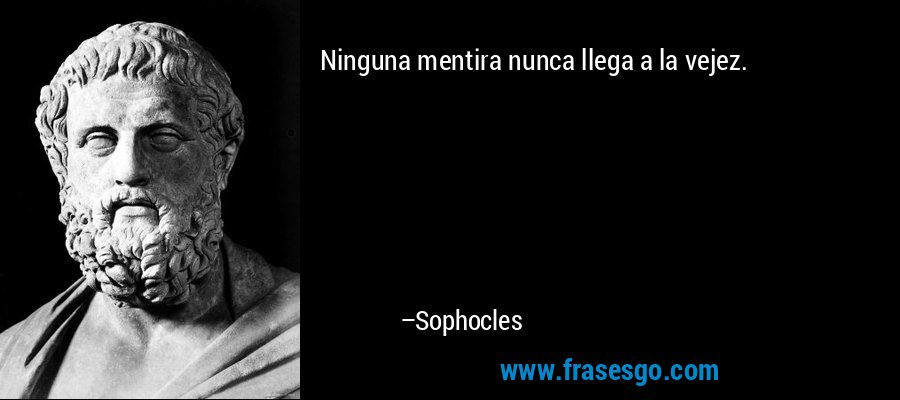 Ninguna mentira nunca llega a la vejez. – Sophocles