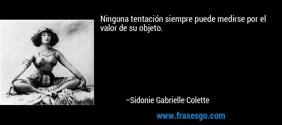 Ninguna tentación siempre puede medirse por el valor de su objeto. – Sidonie Gabrielle Colette