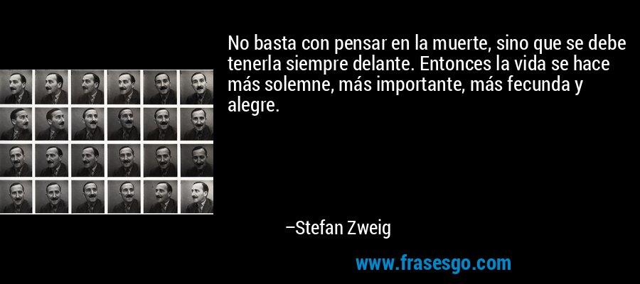 No basta con pensar en la muerte, sino que se debe tenerla siempre delante. Entonces la vida se hace más solemne, más importante, más fecunda y alegre. – Stefan Zweig