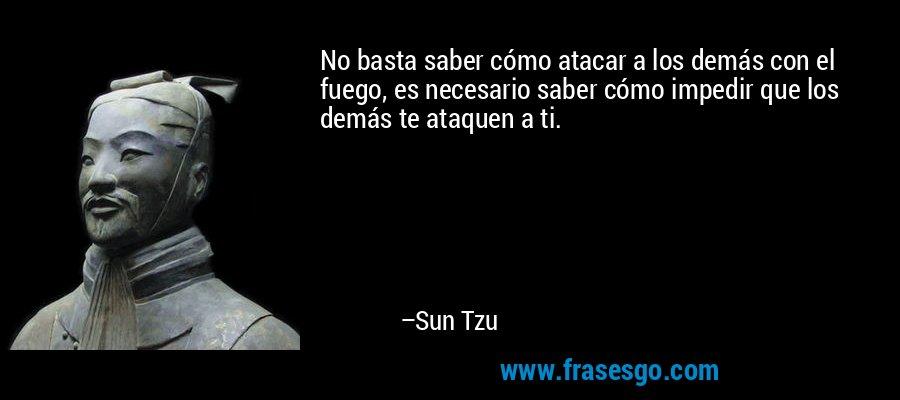 No basta saber cómo atacar a los demás con el fuego, es necesario saber cómo impedir que los demás te ataquen a ti. – Sun Tzu