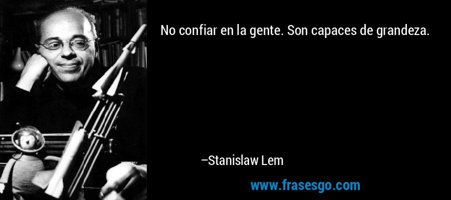 No confiar en la gente. Son capaces de grandeza. – Stanislaw Lem