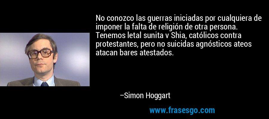No conozco las guerras iniciadas por cualquiera de imponer la falta de religión de otra persona. Tenemos letal sunita v Shia, católicos contra protestantes, pero no suicidas agnósticos ateos atacan bares atestados. – Simon Hoggart
