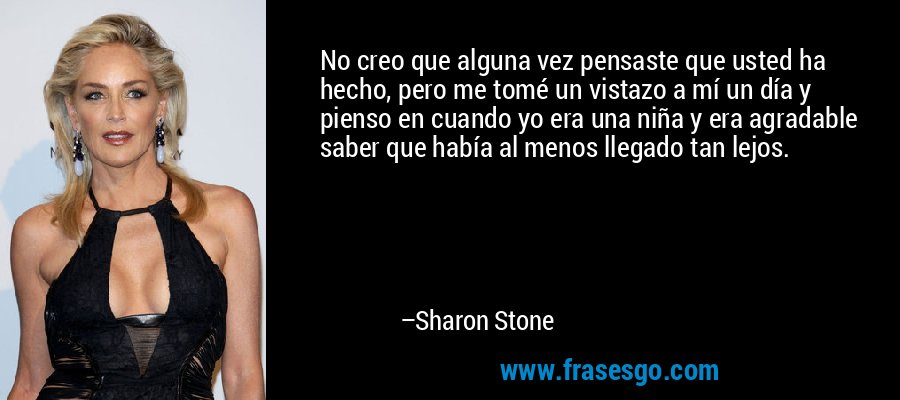 No creo que alguna vez pensaste que usted ha hecho, pero me tomé un vistazo a mí un día y pienso en cuando yo era una niña y era agradable saber que había al menos llegado tan lejos. – Sharon Stone