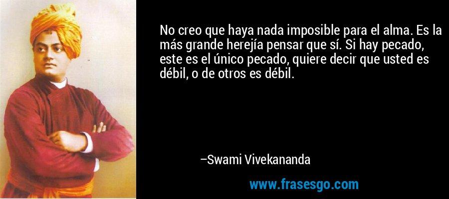 No creo que haya nada imposible para el alma. Es la más grande herejía pensar que sí. Si hay pecado, este es el único pecado, quiere decir que usted es débil, o de otros es débil. – Swami Vivekananda
