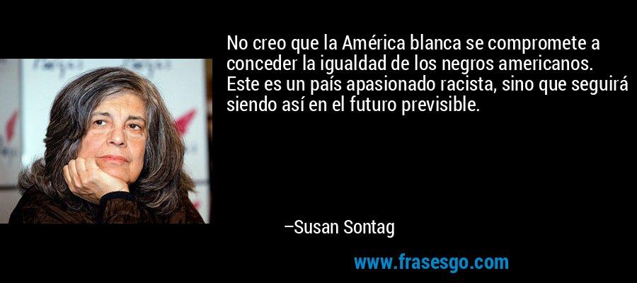 No creo que la América blanca se compromete a conceder la igualdad de los negros americanos. Este es un país apasionado racista, sino que seguirá siendo así en el futuro previsible. – Susan Sontag