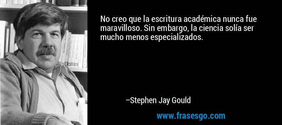 No creo que la escritura académica nunca fue maravilloso. Sin embargo, la ciencia solía ser mucho menos especializados. – Stephen Jay Gould
