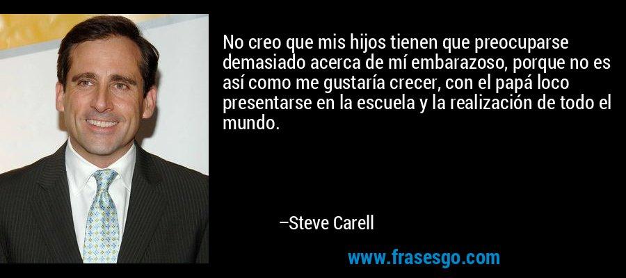 No creo que mis hijos tienen que preocuparse demasiado acerca de mí embarazoso, porque no es así como me gustaría crecer, con el papá loco presentarse en la escuela y la realización de todo el mundo. – Steve Carell